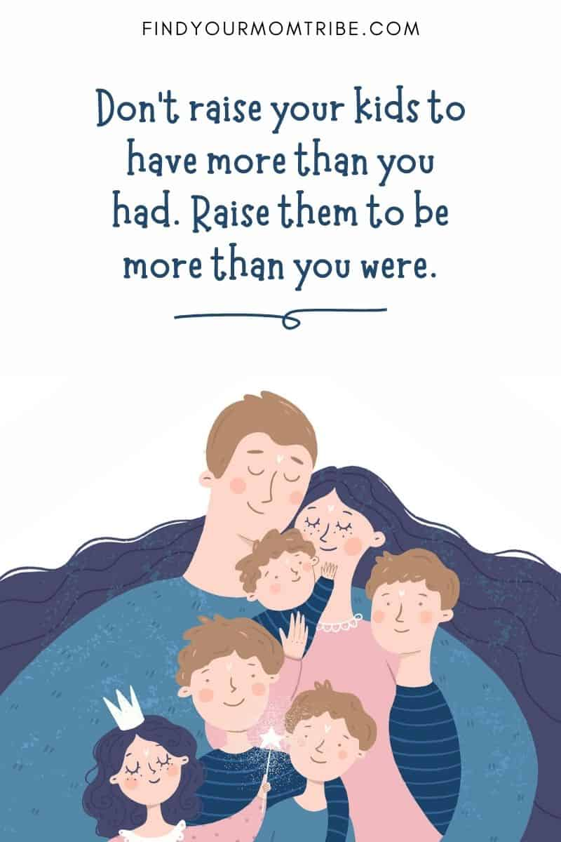 """Positive Parenting Quote: """"Don't raise your kids to have more than you had. Raise them to be more than you were."""""""