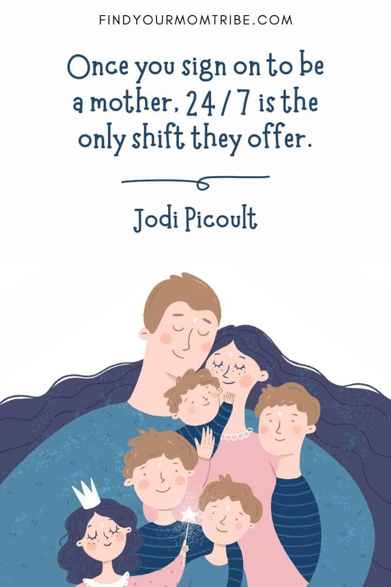 """Positive Parenting Quote: """"Once you sign on to be a mother, 24/7 is the only shift they offer."""" ― Jodi Picoult"""