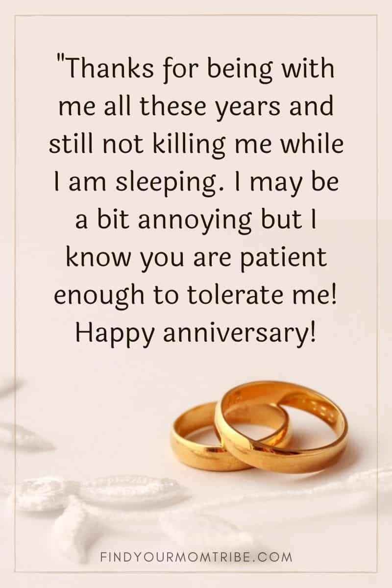 """Funny anniversary wish: """"Thanks for being with me all these years and still not killing me while I am sleeping. I may be a bit annoying but I know you are patient enough to tolerate me! Happy anniversary!"""""""