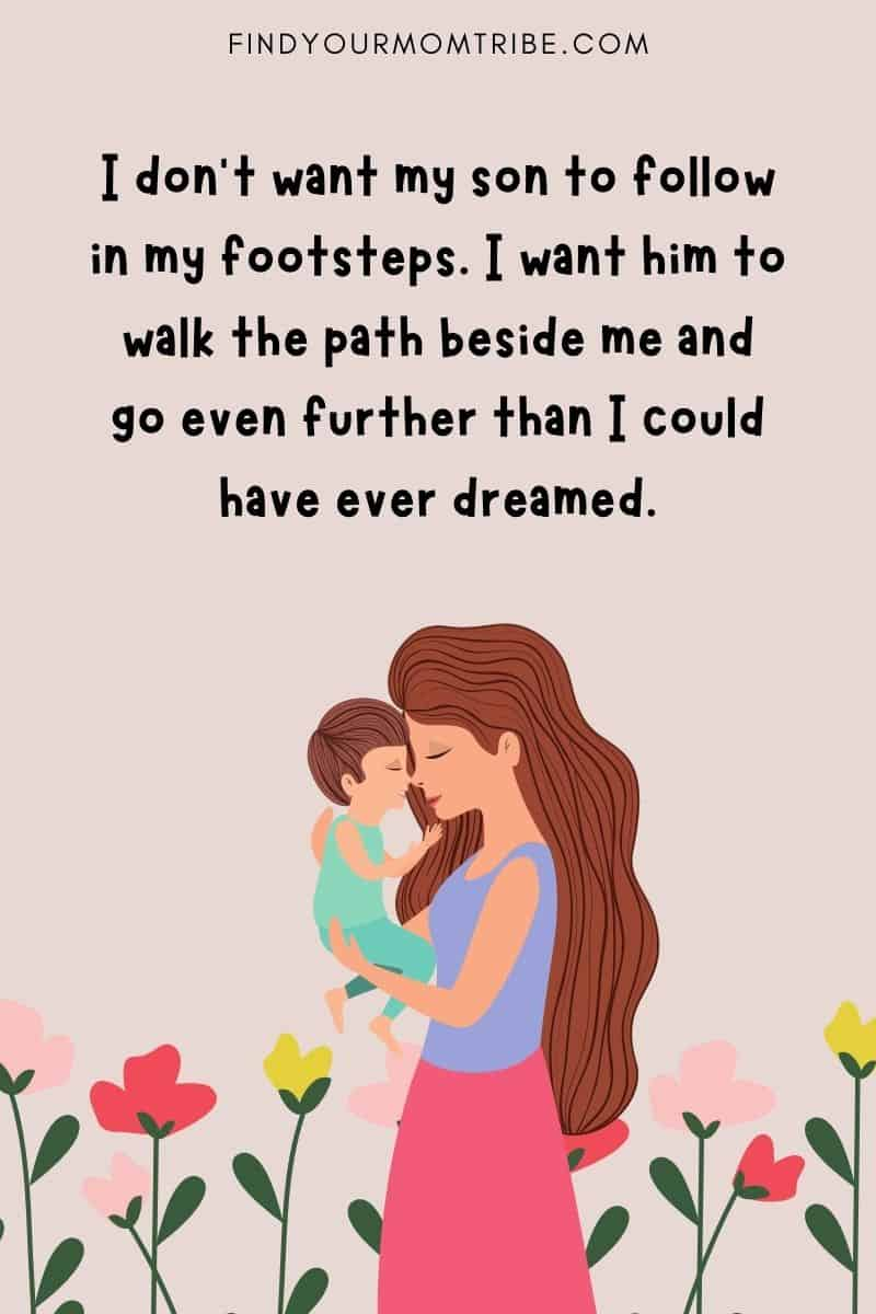 """""""I don't want my son to follow in my footsteps. I want him to walk the path beside me and go even further than I could have ever dreamed."""""""