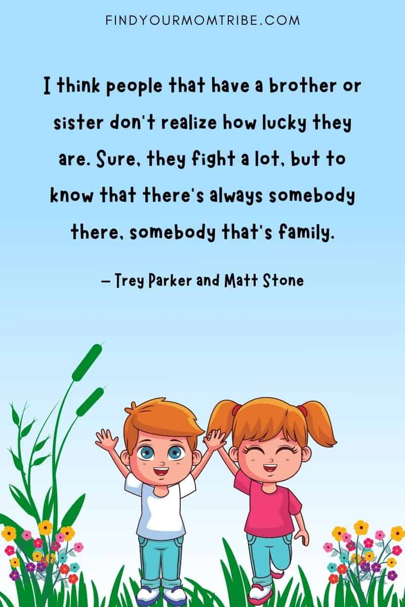 """""""I think people that have a brother or sister don't realize how lucky they are. Sure, they fight a lot, but to know that there's always somebody there, somebody that's family."""" – Trey Parker and Matt Stone quote"""