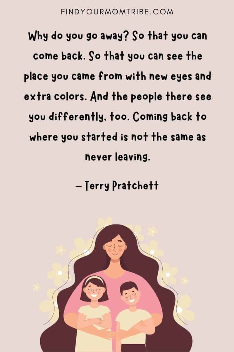 """""""Why do you go away? So that you can come back. So that you can see the place you came from with new eyes and extra colors. And the people there see you differently, too. Coming back to where you started is not the same as never leaving."""" - Terry Pratchett quote"""
