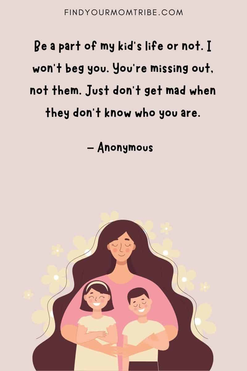 """Quote About Missing Out On Your Child's Life: """"Be a part of my kid's life or not. I won't beg you. You're missing out, not them. Just don't get mad when they don't know who you are."""""""