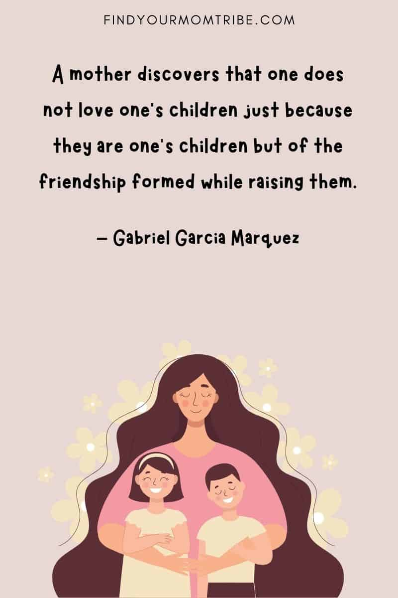 """""""A mother discovers that one does not love one's children just because they are one's children but of the friendship formed while raising them."""" - Gabriel Garcia Marquez"""