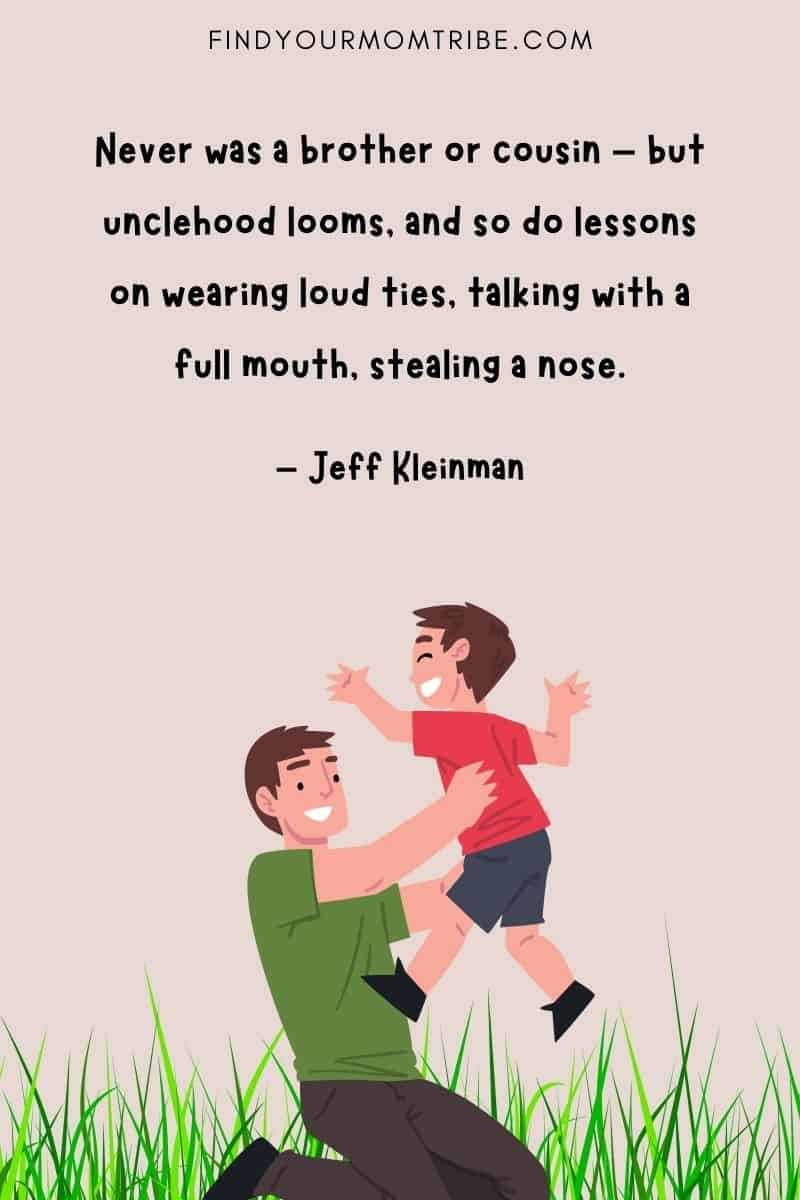 """""""Never was a brother or cousin – but unclehood looms, and so do lessons on wearing loud ties, talking with a full mouth, stealing a nose."""" – Jeff Kleinman quote"""