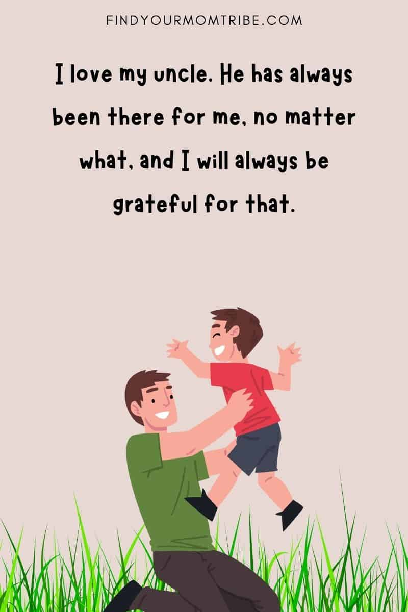 """Quote about uncle: """"I love my uncle. He has always been there for me, no matter what, and I will always be grateful for that."""""""
