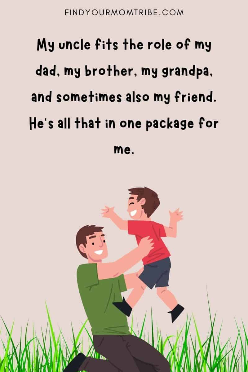 """""""My uncle fits the role of my dad, my brother, my grandpa, and sometimes also my friend. He's all that in one package for me."""""""