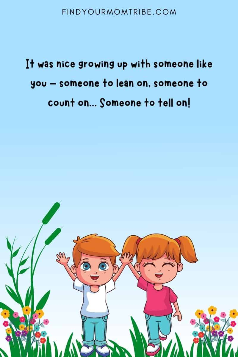 It was nice growing up with someone like you – someone to lean on, someone to count on... Someone to tell on!