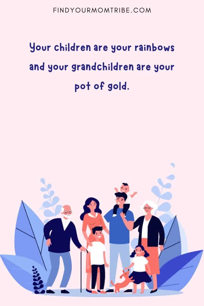 """""""Your children are your rainbows and your grandchildren are your pot of gold."""""""