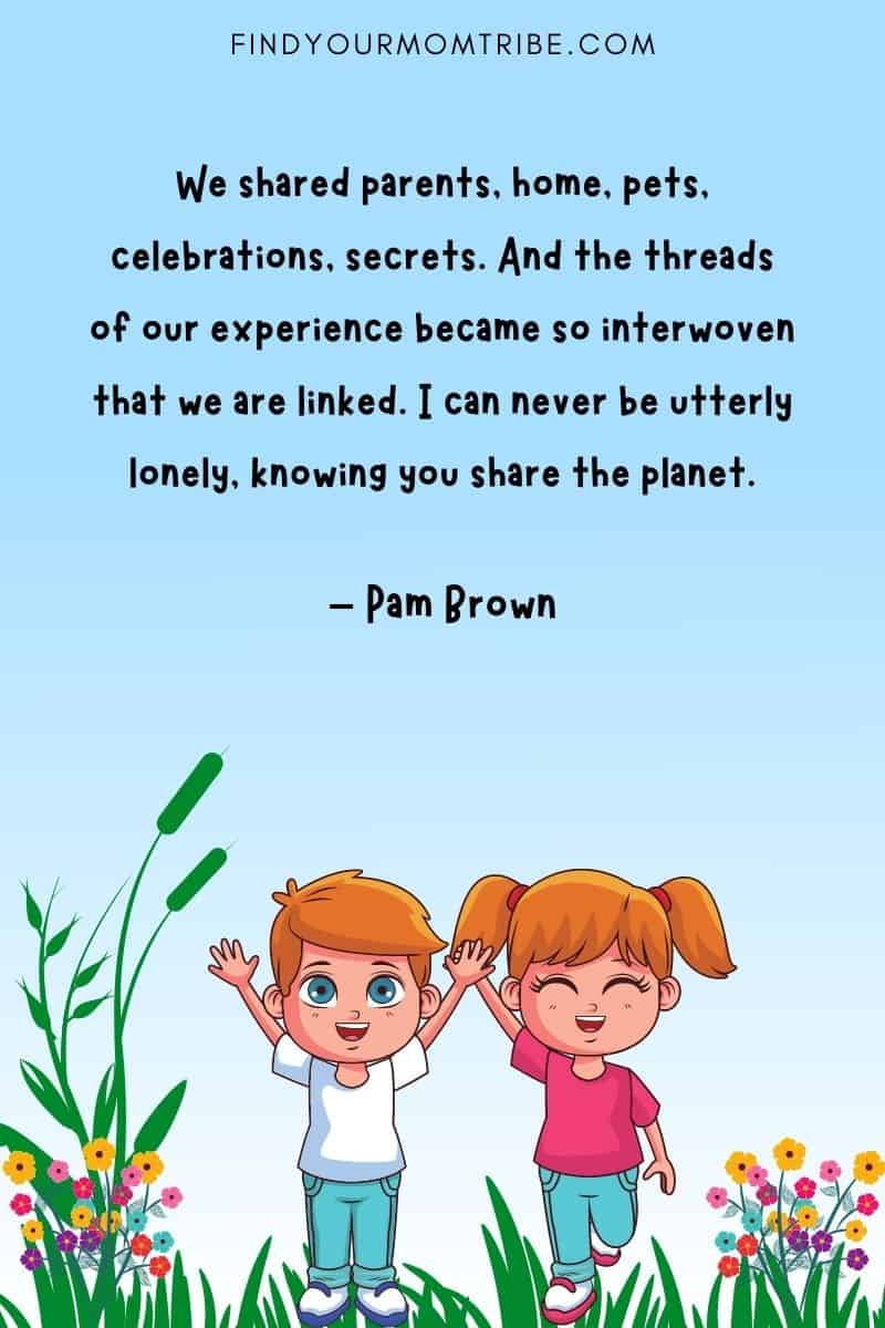 """""""We shared parents, home, pets, celebrations, secrets. And the threads of our experience became so interwoven that we are linked. I can never be utterly lonely, knowing you share the planet."""" – Pam Brown quote"""