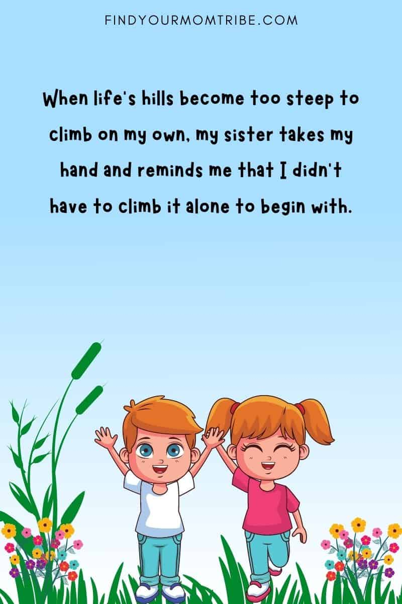 """""""When life's hills become too steep to climb on my own, my sister takes my hand and reminds me that I didn't have to climb it alone to begin with."""