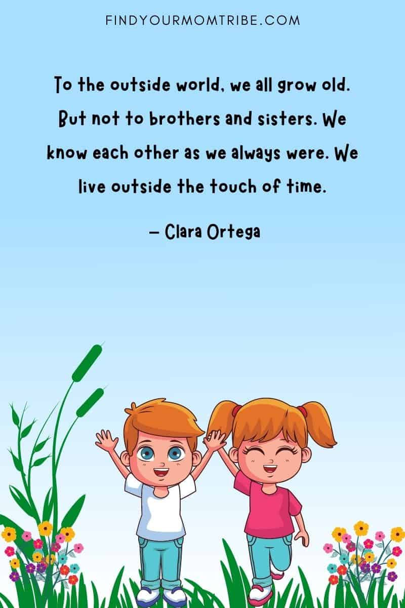 """""""To the outside world, we all grow old. But not to brothers and sisters. We know each other as we always were. We live outside the touch of time."""" – Clara Ortega quote"""